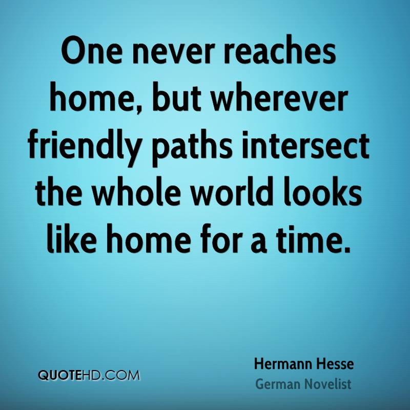 One never reaches home, but wherever friendly paths intersect the whole world looks like home for a time.