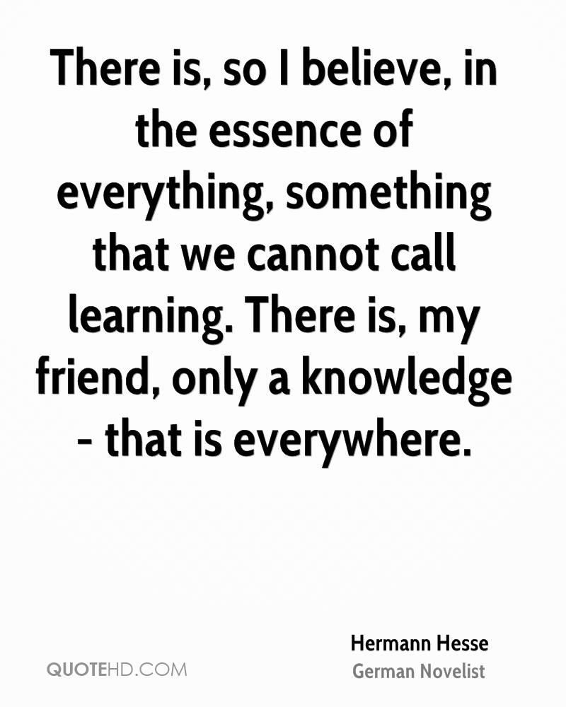 There is, so I believe, in the essence of everything, something that we cannot call learning. There is, my friend, only a knowledge - that is everywhere.