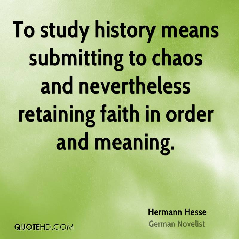 To study history means submitting to chaos and nevertheless retaining faith in order and meaning.