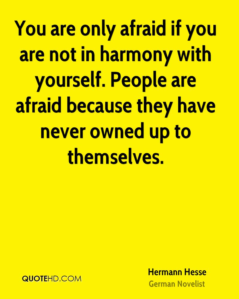 You are only afraid if you are not in harmony with yourself. People are afraid because they have never owned up to themselves.