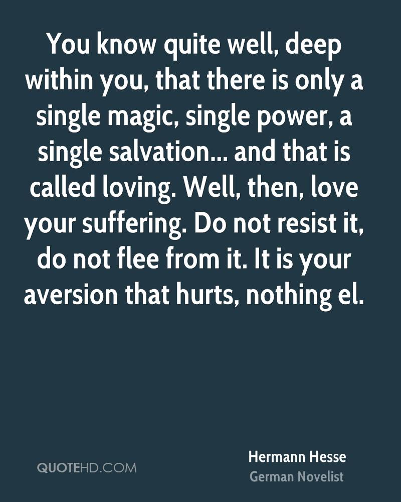 You know quite well, deep within you, that there is only a single magic, single power, a single salvation... and that is called loving. Well, then, love your suffering. Do not resist it, do not flee from it. It is your aversion that hurts, nothing el.