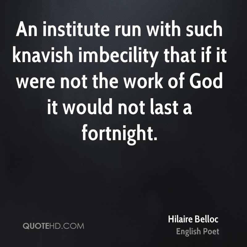 An institute run with such knavish imbecility that if it were not the work of God it would not last a fortnight.