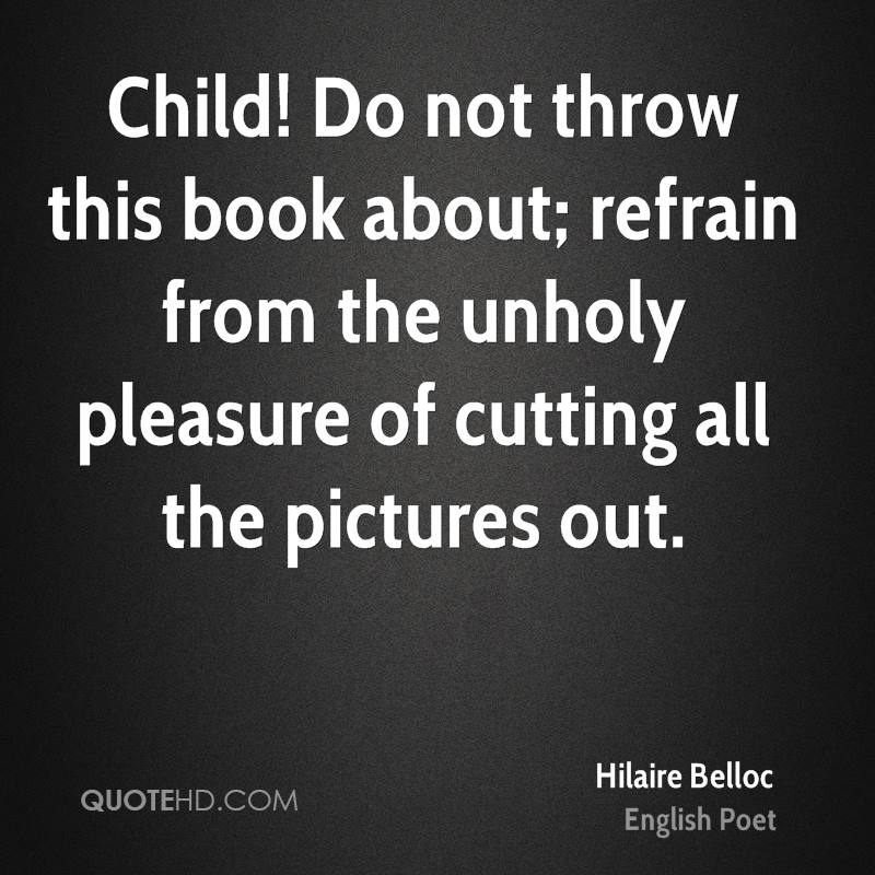 Child! Do not throw this book about; refrain from the unholy pleasure of cutting all the pictures out.
