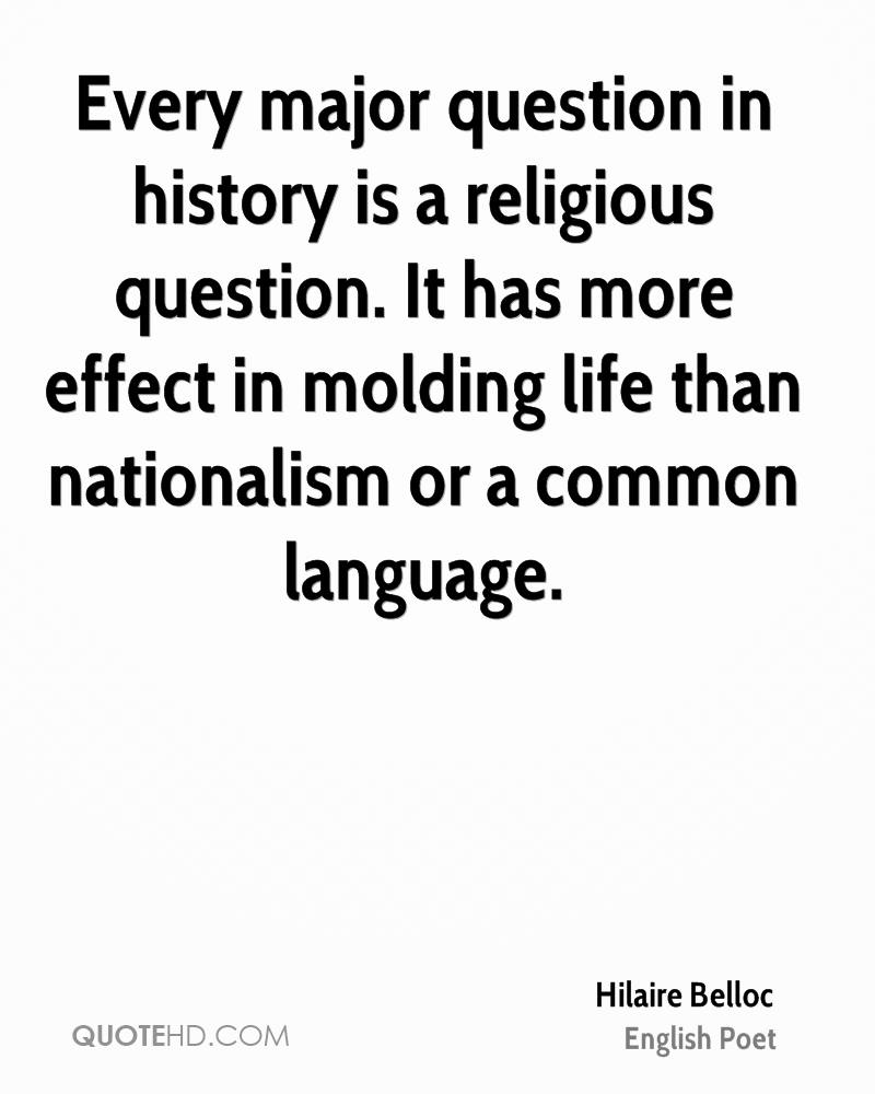Every major question in history is a religious question. It has more effect in molding life than nationalism or a common language.