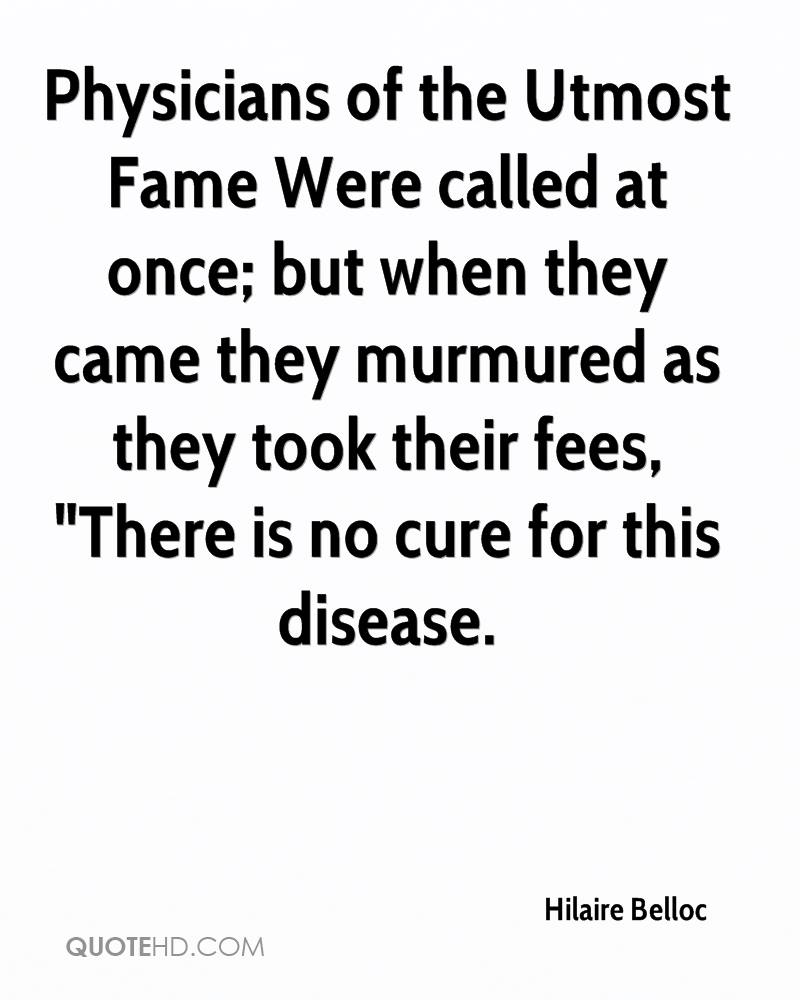 "Physicians of the Utmost Fame Were called at once; but when they came they murmured as they took their fees, ""There is no cure for this disease."