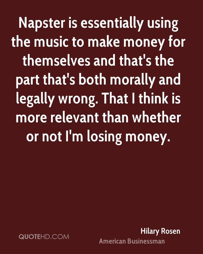 Napster is essentially using the music to make money for themselves and that's the part that's both morally and legally wrong. That I think is more relevant than whether or not I'm losing money.