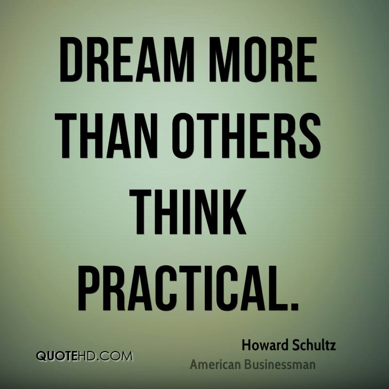 Dream more than others think practical.