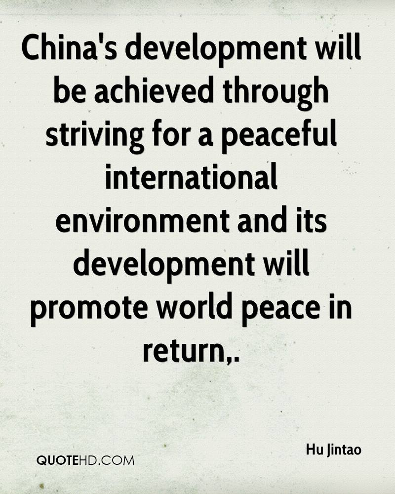 China's development will be achieved through striving for a peaceful international environment and its development will promote world peace in return.