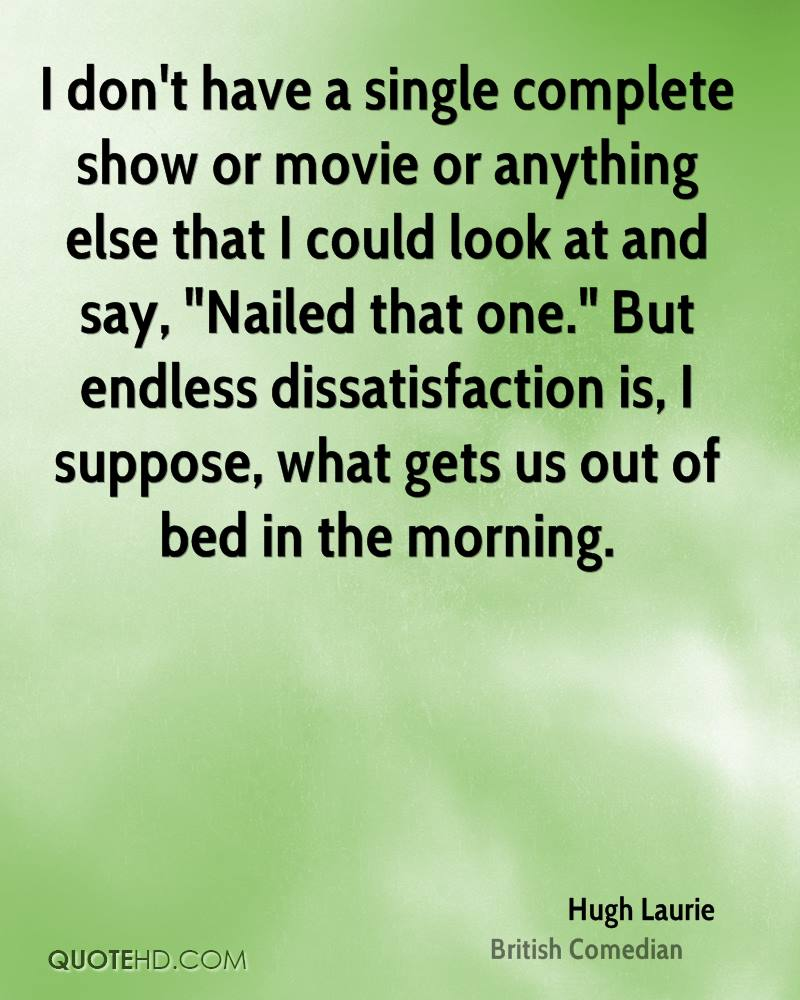 """I don't have a single complete show or movie or anything else that I could look at and say, """"Nailed that one."""" But endless dissatisfaction is, I suppose, what gets us out of bed in the morning."""