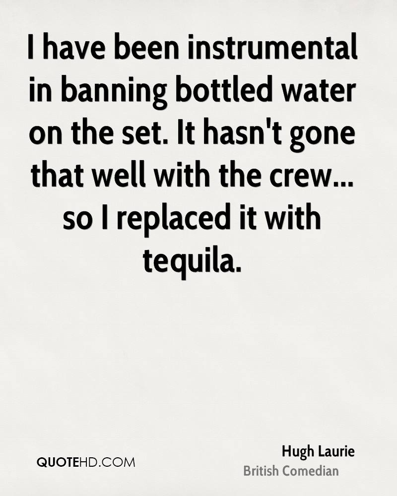 I have been instrumental in banning bottled water on the set. It hasn't gone that well with the crew... so I replaced it with tequila.