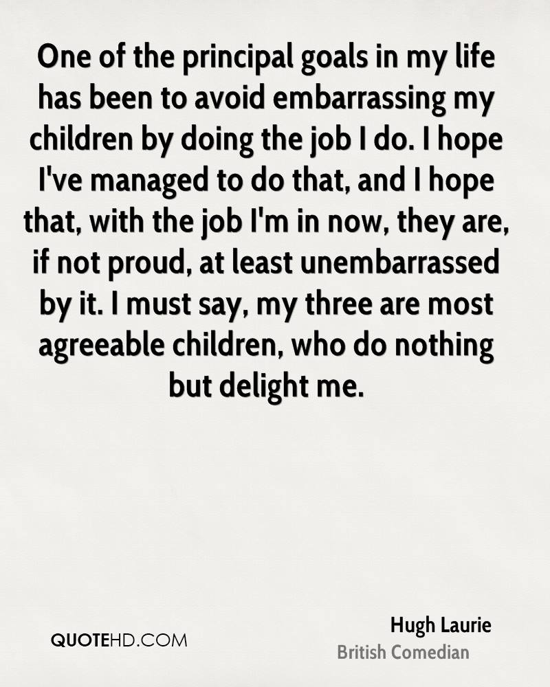 One of the principal goals in my life has been to avoid embarrassing my children by doing the job I do. I hope I've managed to do that, and I hope that, with the job I'm in now, they are, if not proud, at least unembarrassed by it. I must say, my three are most agreeable children, who do nothing but delight me.