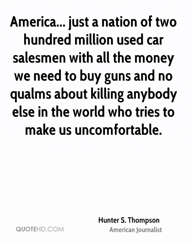 America... just a nation of two hundred million used car salesmen with all the money we need to buy guns and no qualms about killing anybody else in the world who tries to make us uncomfortable.