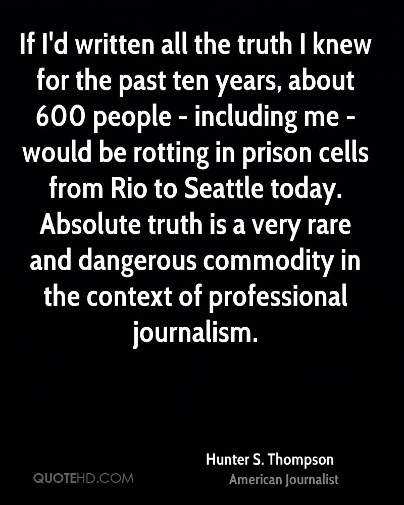 If I'd written all the truth I knew for the past ten years, about 600 people - including me - would be rotting in prison cells from Rio to Seattle today. Absolute truth is a very rare and dangerous commodity in the context of professional journalism.