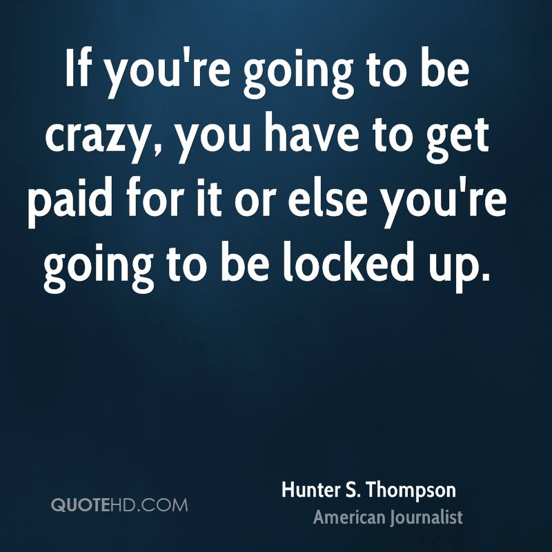 If you're going to be crazy, you have to get paid for it or else you're going to be locked up.