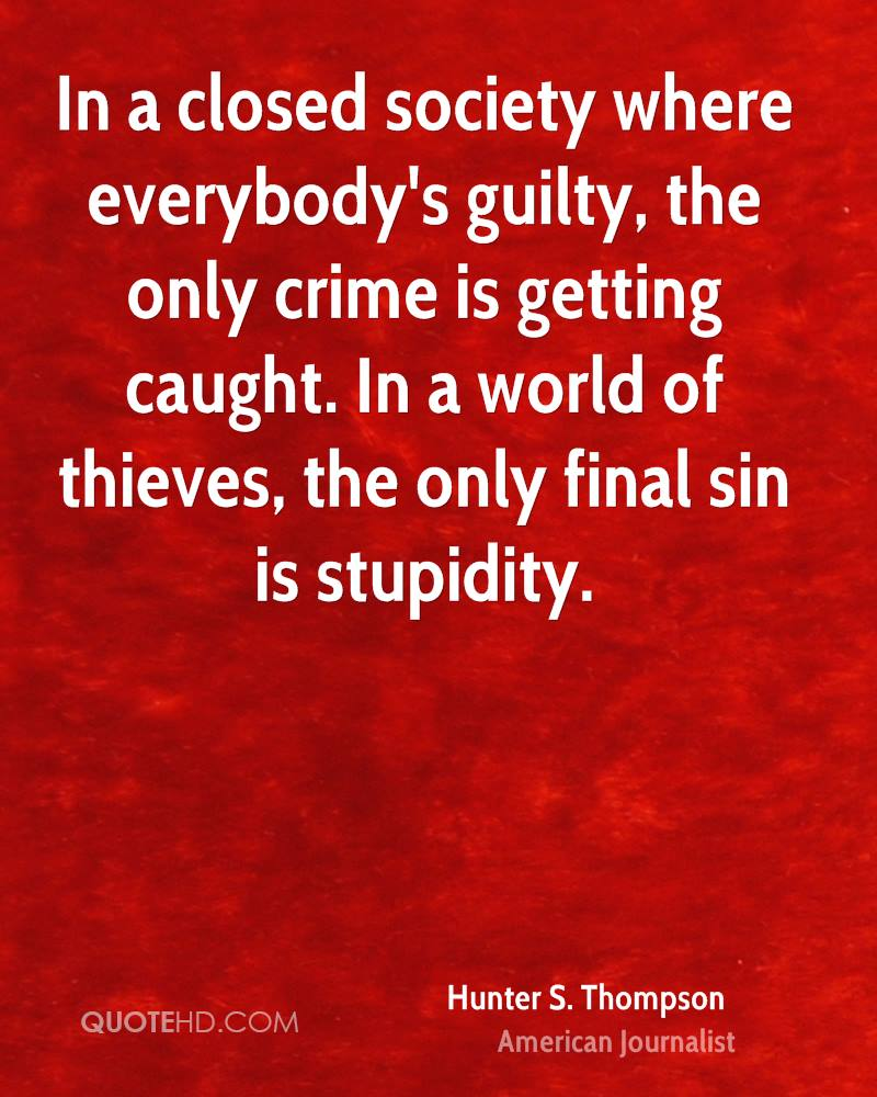 everybodys guilty Hunter s thompson — 'in a closed society where everybody's guilty, the only crime is getting caught in a world of thieves, the only final sin is stupid.