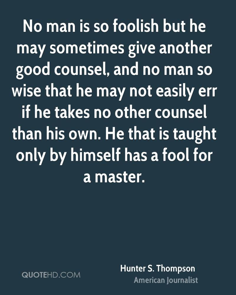 No man is so foolish but he may sometimes give another good counsel, and no man so wise that he may not easily err if he takes no other counsel than his own. He that is taught only by himself has a fool for a master.