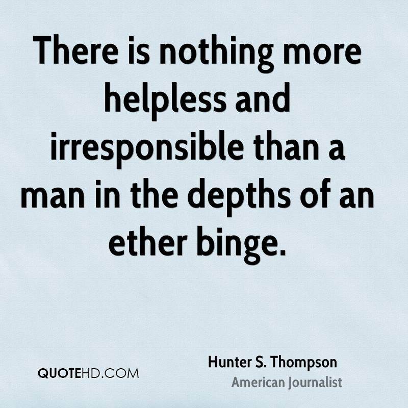 There is nothing more helpless and irresponsible than a man in the depths of an ether binge.