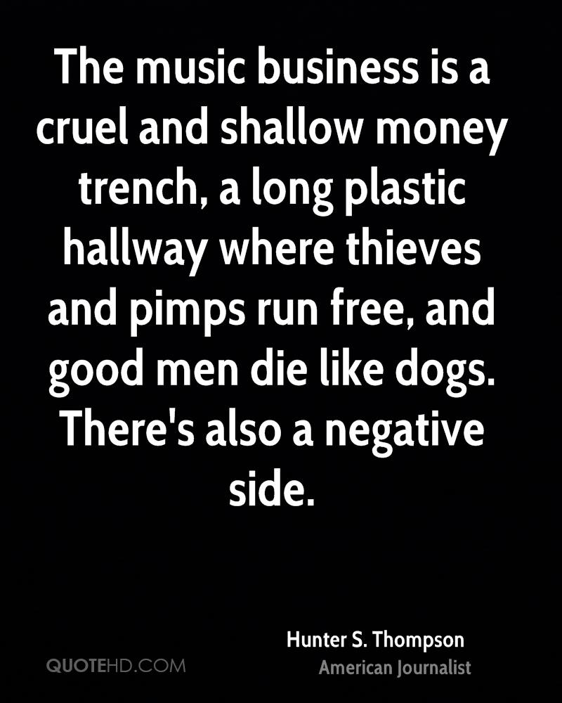 The music business is a cruel and shallow money trench, a long plastic hallway where thieves and pimps run free, and good men die like dogs. There's also a negative side.