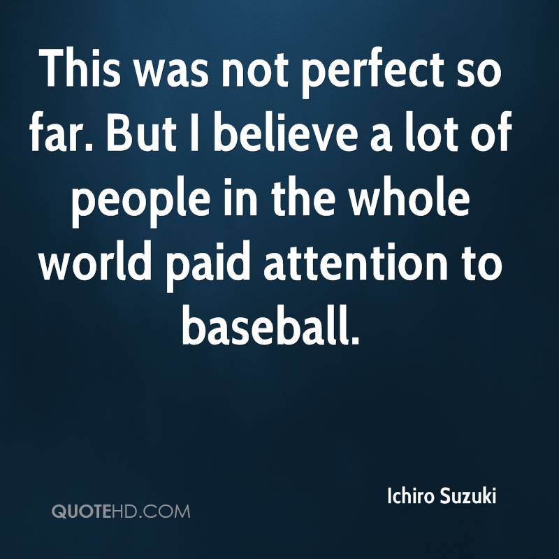 This was not perfect so far. But I believe a lot of people in the whole world paid attention to baseball.