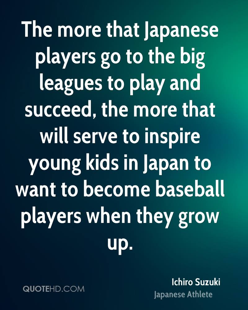 The more that Japanese players go to the big leagues to play and succeed, the more that will serve to inspire young kids in Japan to want to become baseball players when they grow up.