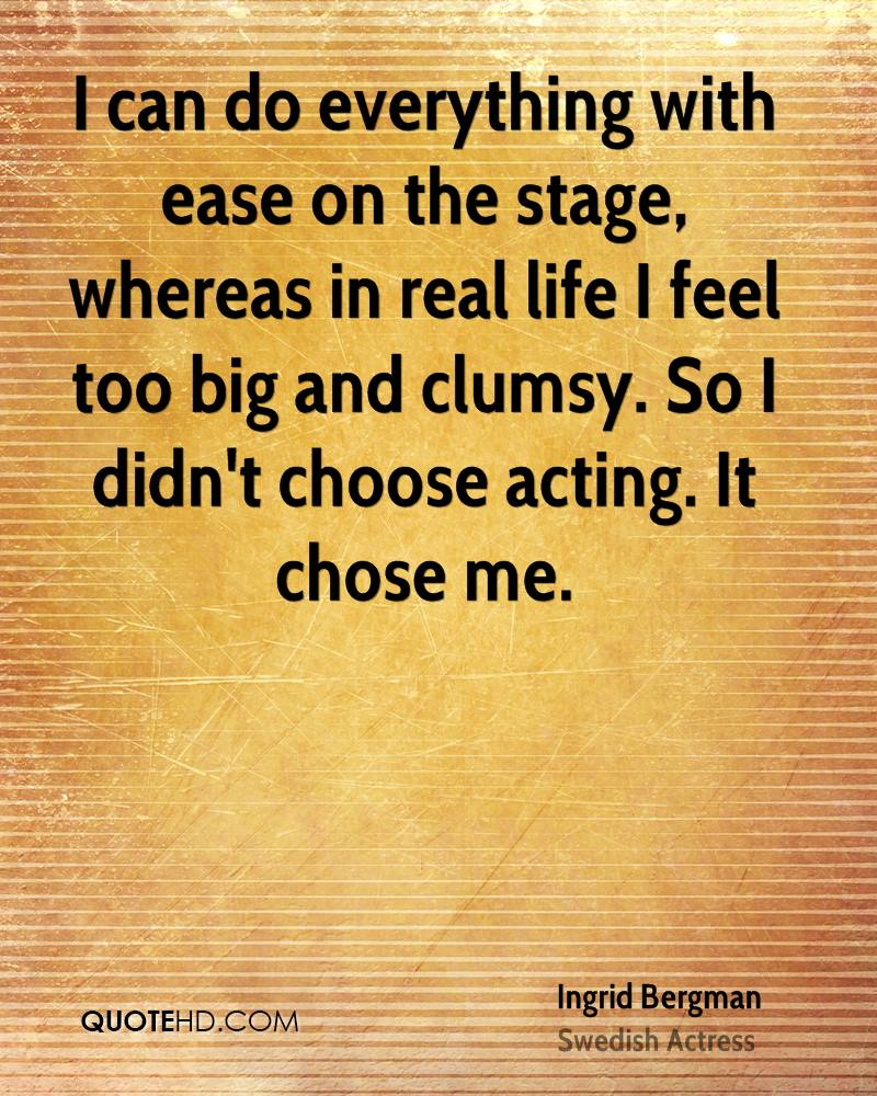 I can do everything with ease on the stage, whereas in real life I feel too big and clumsy. So I didn't choose acting. It chose me.