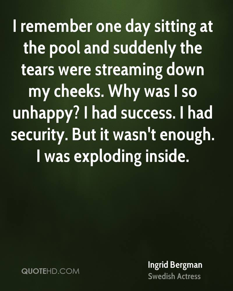 I remember one day sitting at the pool and suddenly the tears were streaming down my cheeks. Why was I so unhappy? I had success. I had security. But it wasn't enough. I was exploding inside.