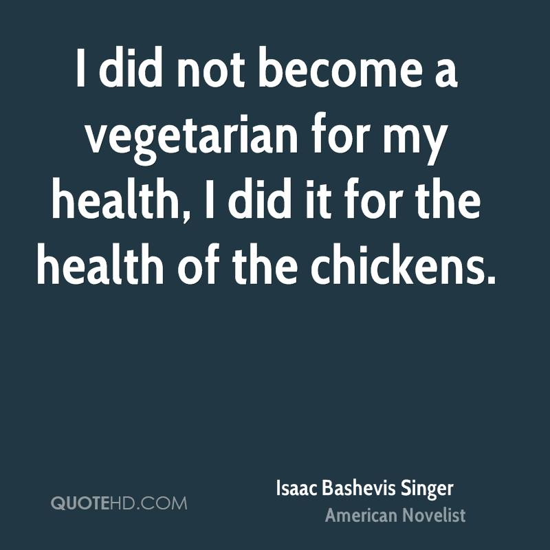 I did not become a vegetarian for my health, I did it for the health of the chickens.