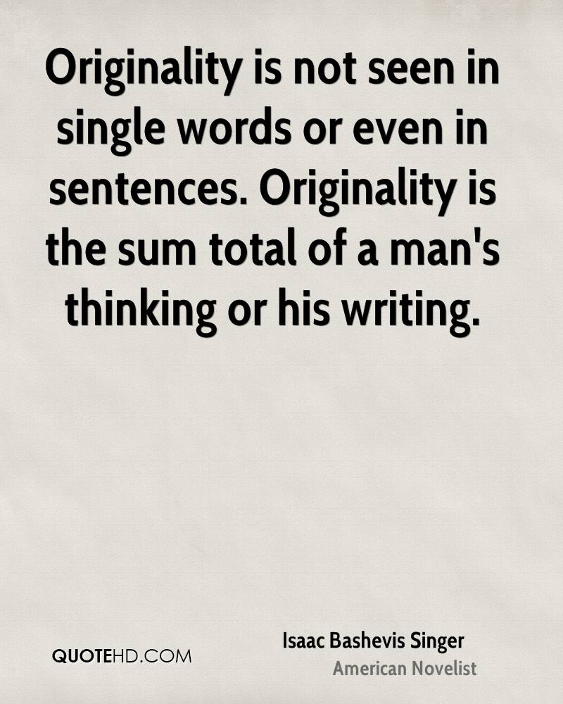 Originality is not seen in single words or even in sentences. Originality is the sum total of a man's thinking or his writing.