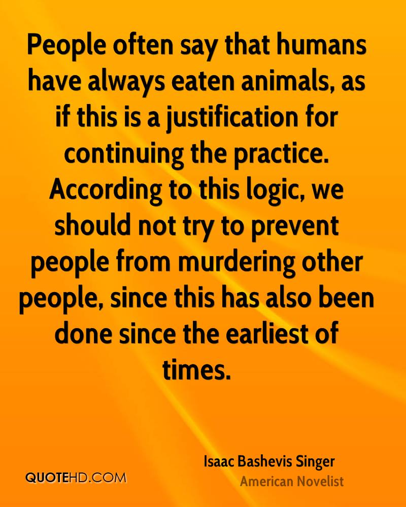 People often say that humans have always eaten animals, as if this is a justification for continuing the practice. According to this logic, we should not try to prevent people from murdering other people, since this has also been done since the earliest of times.