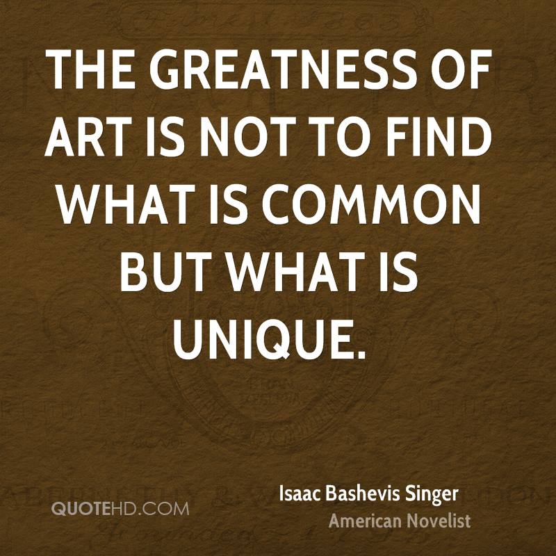 The greatness of art is not to find what is common but what is unique.