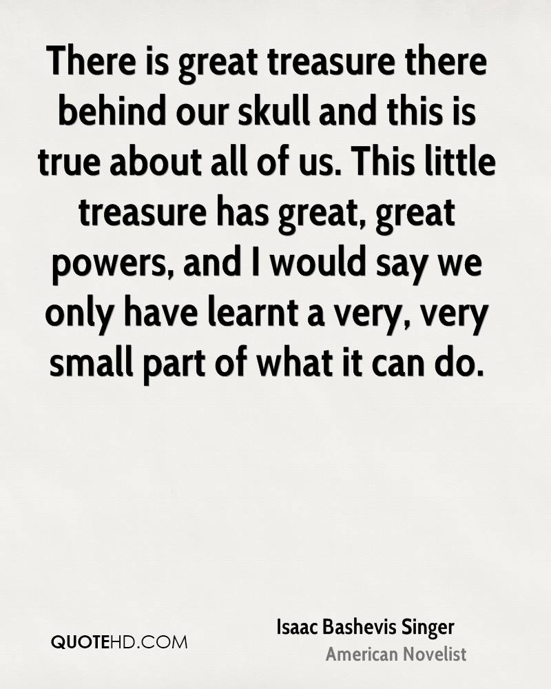 There is great treasure there behind our skull and this is true about all of us. This little treasure has great, great powers, and I would say we only have learnt a very, very small part of what it can do.