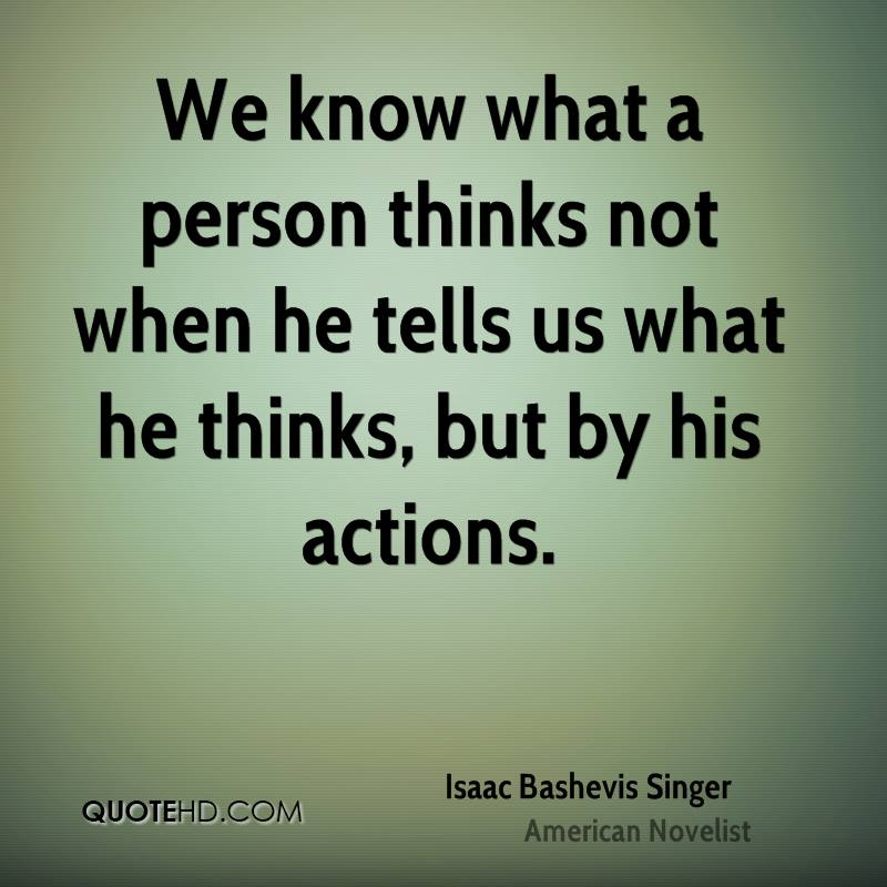 We know what a person thinks not when he tells us what he thinks, but by his actions.