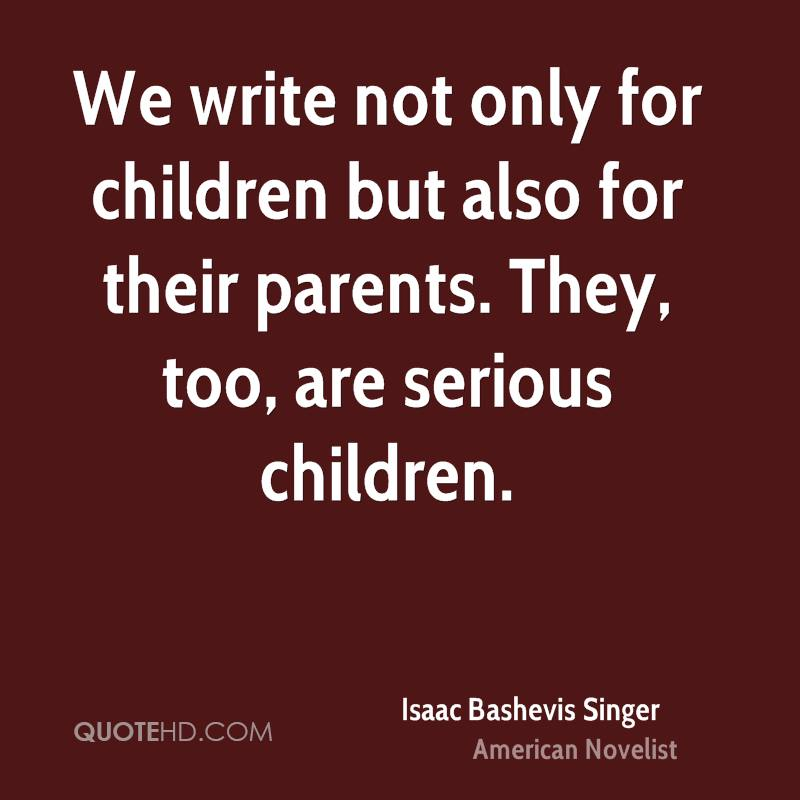 We write not only for children but also for their parents. They, too, are serious children.