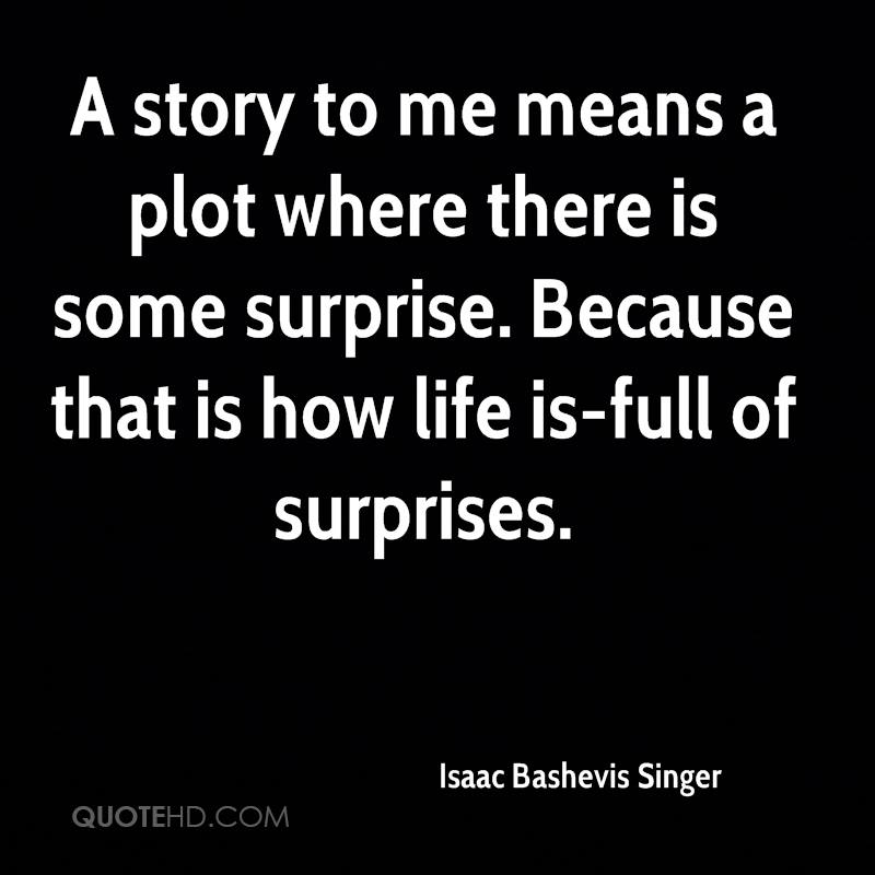 A story to me means a plot where there is some surprise. Because that is how life is-full of surprises.