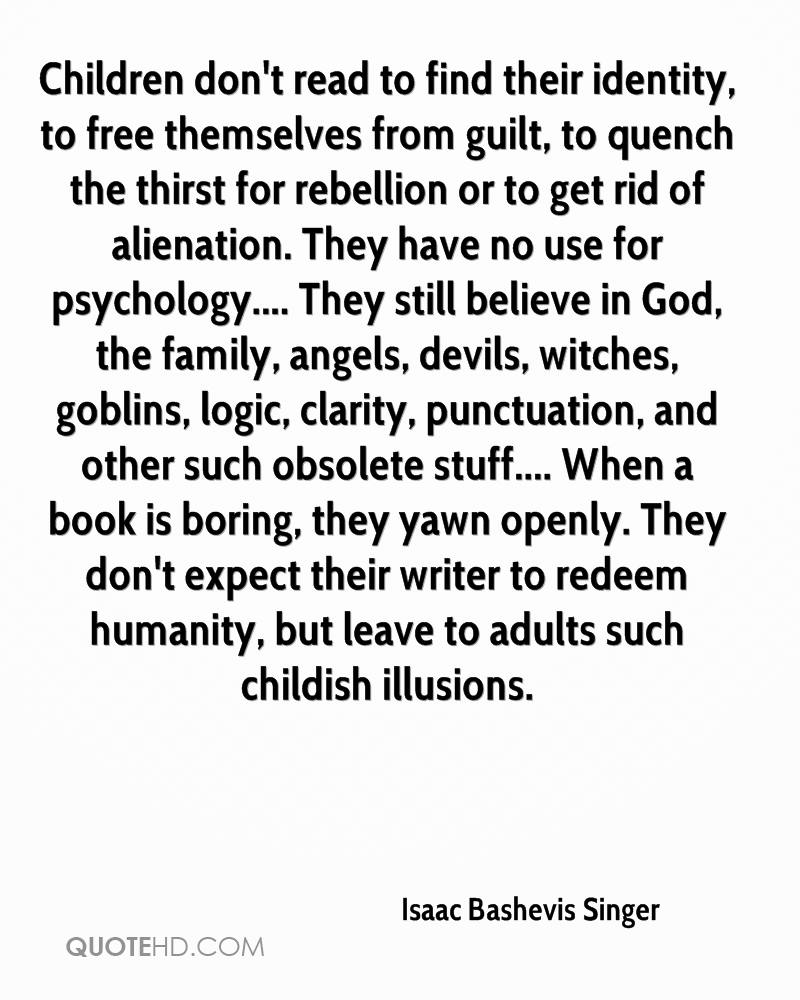Children don't read to find their identity, to free themselves from guilt, to quench the thirst for rebellion or to get rid of alienation. They have no use for psychology.... They still believe in God, the family, angels, devils, witches, goblins, logic, clarity, punctuation, and other such obsolete stuff.... When a book is boring, they yawn openly. They don't expect their writer to redeem humanity, but leave to adults such childish illusions.