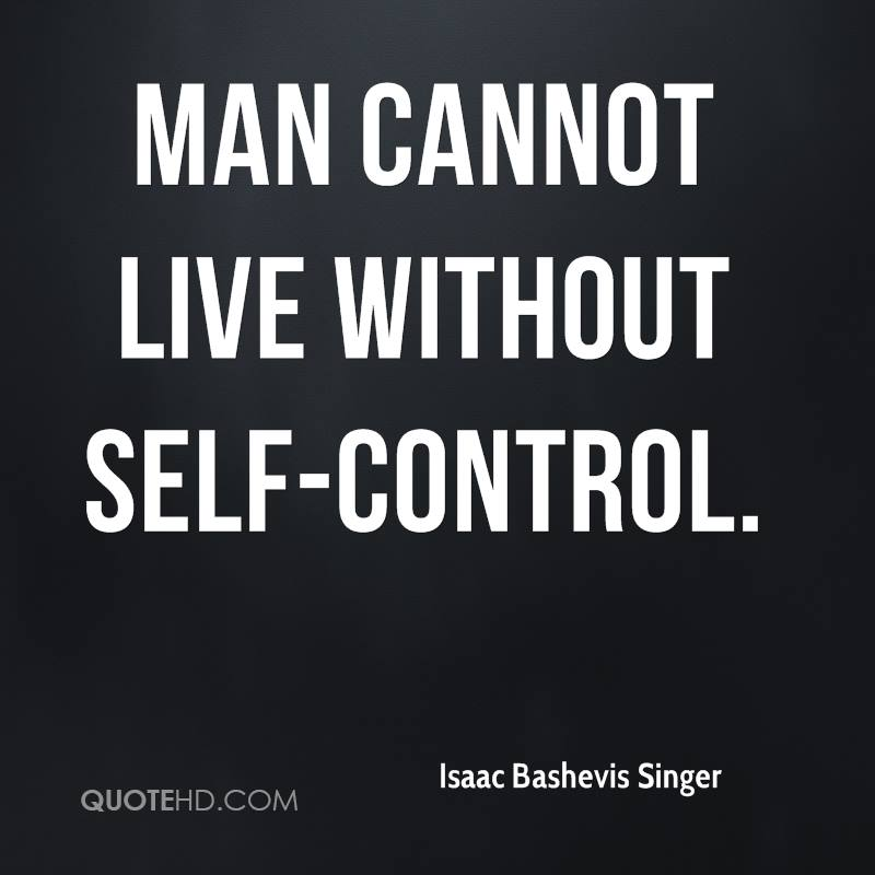 Man cannot live without self-control.