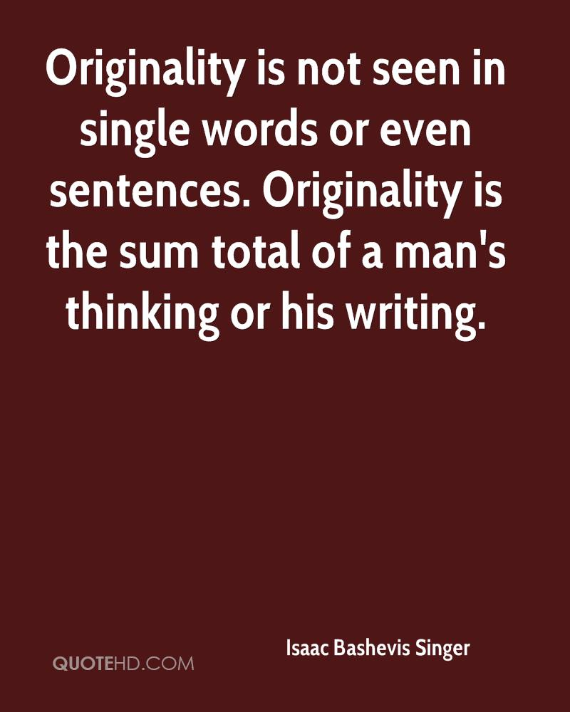 Originality is not seen in single words or even sentences. Originality is the sum total of a man's thinking or his writing.