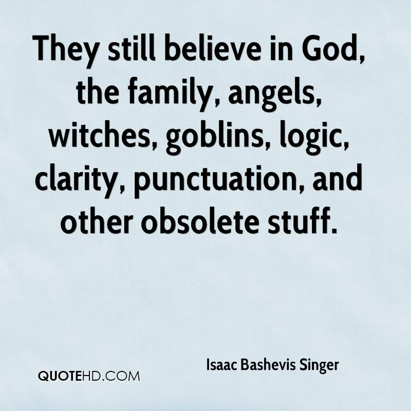 They still believe in God, the family, angels, witches, goblins, logic, clarity, punctuation, and other obsolete stuff.