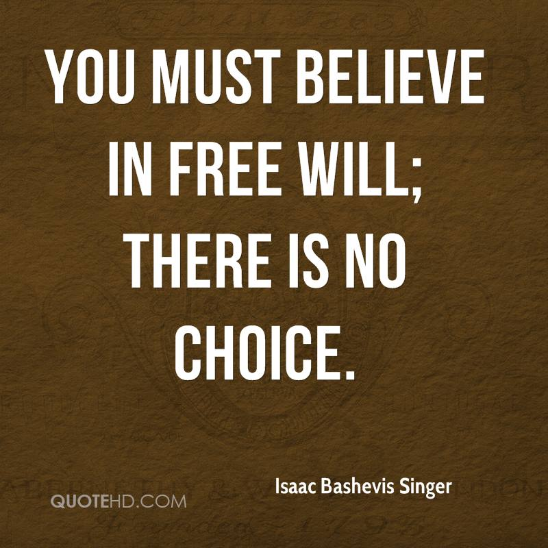 You must believe in free will; there is no choice.