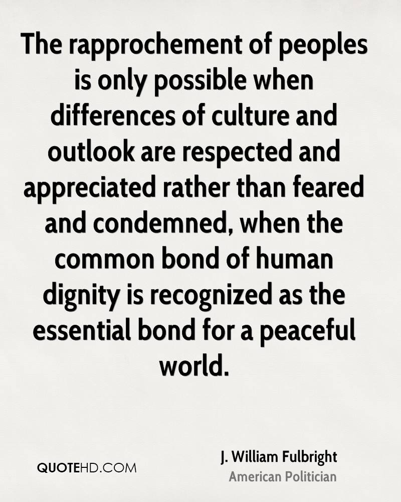 The rapprochement of peoples is only possible when differences of culture and outlook are respected and appreciated rather than feared and condemned, when the common bond of human dignity is recognized as the essential bond for a peaceful world.