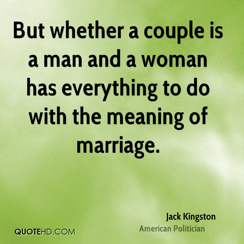 But whether a couple is a man and a woman has everything to do with the meaning of marriage.