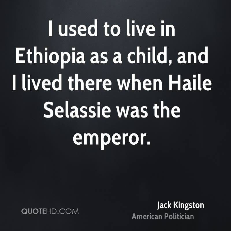 I used to live in Ethiopia as a child, and I lived there when Haile Selassie was the emperor.