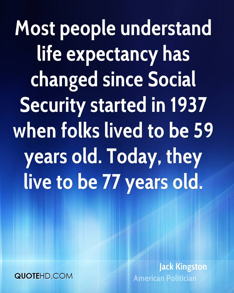Most people understand life expectancy has changed since Social Security started in 1937 when folks lived to be 59 years old. Today, they live to be 77 years old.