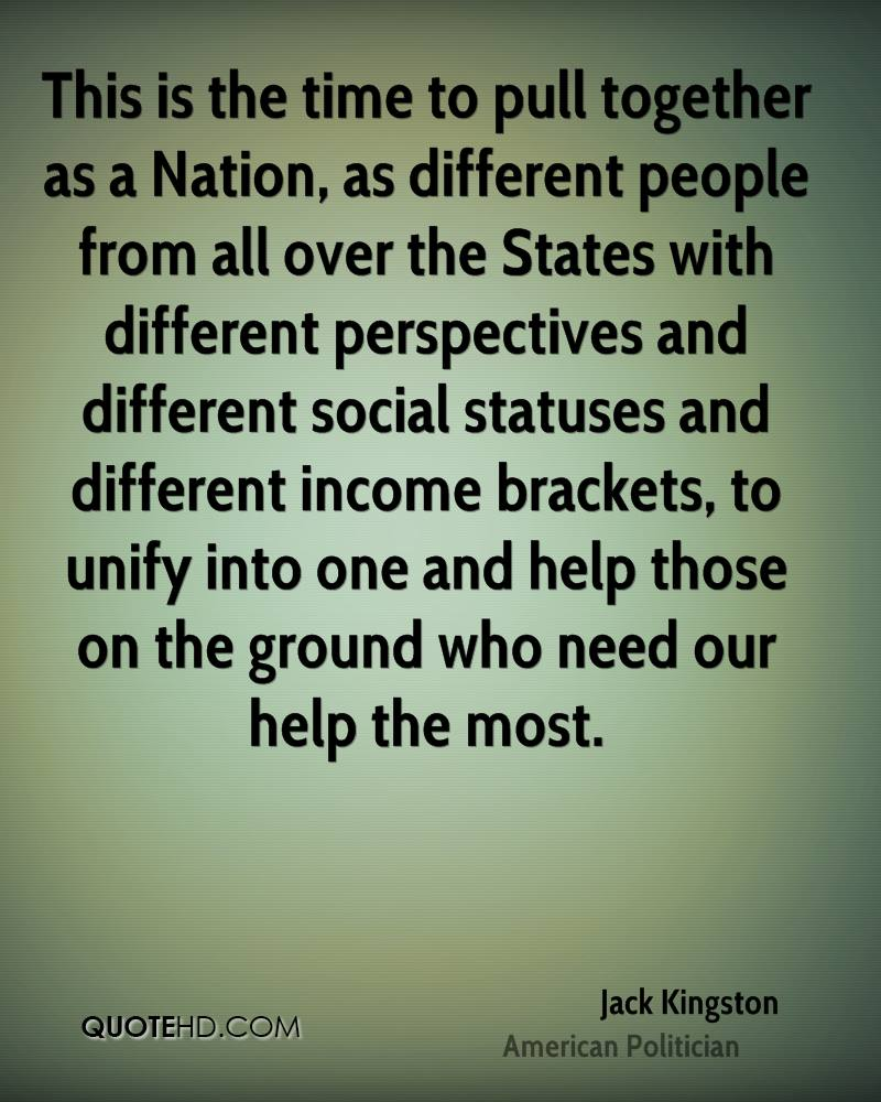 This is the time to pull together as a Nation, as different people from all over the States with different perspectives and different social statuses and different income brackets, to unify into one and help those on the ground who need our help the most.