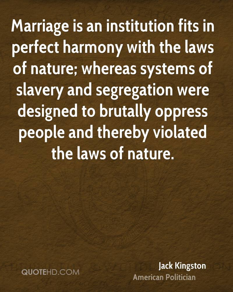 Marriage is an institution fits in perfect harmony with the laws of nature; whereas systems of slavery and segregation were designed to brutally oppress people and thereby violated the laws of nature.
