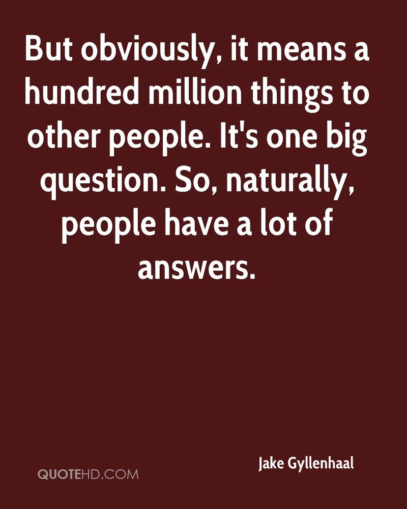 But obviously, it means a hundred million things to other people. It's one big question. So, naturally, people have a lot of answers.