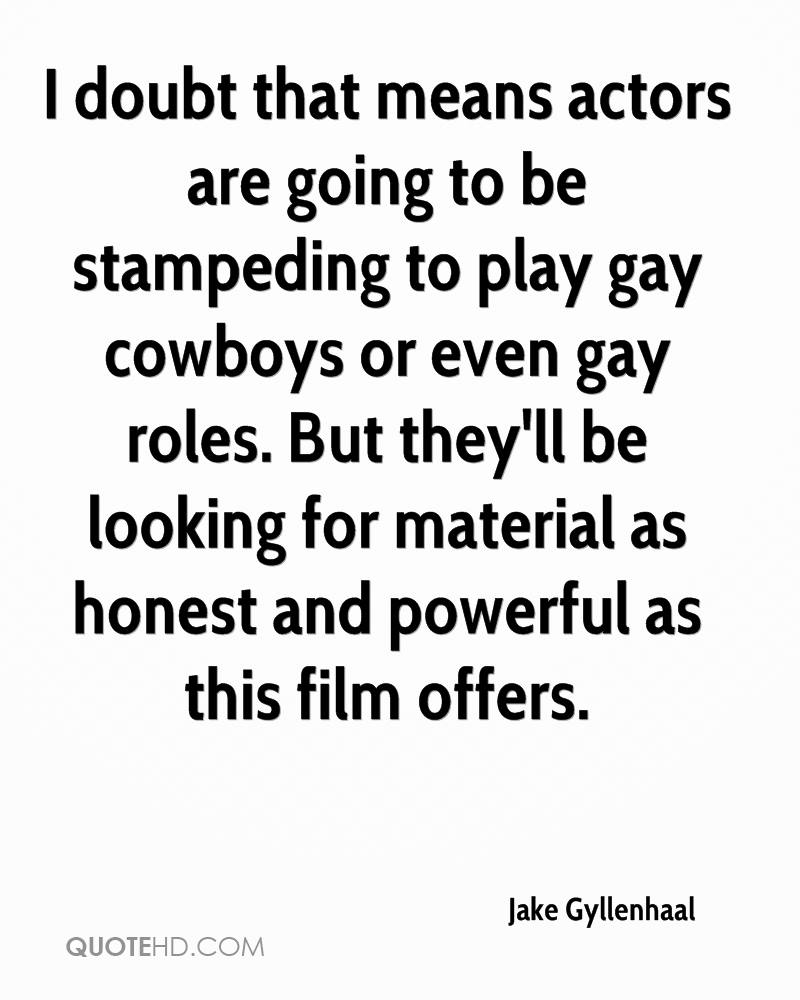 Jake Gyllenhaal Quotes. 0. I doubt that means actors are going to be  stampeding to play gay cowboys or even