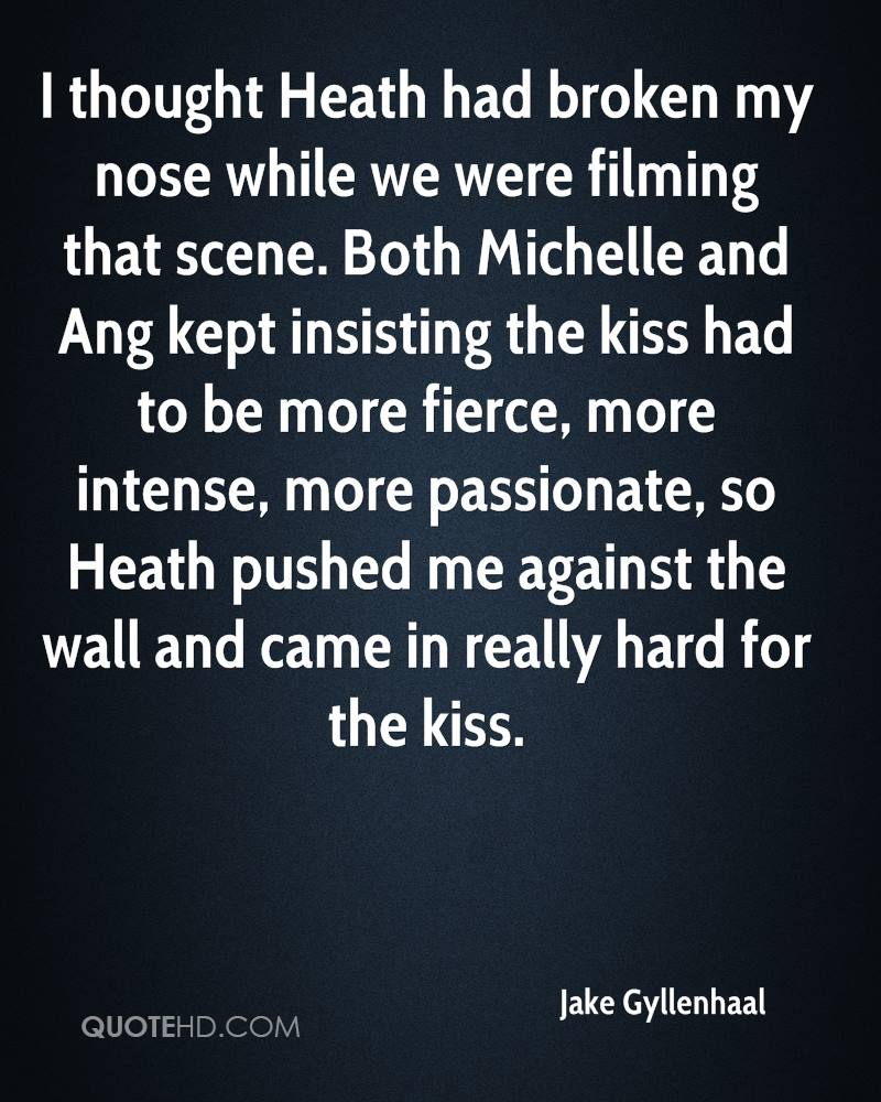 I thought Heath had broken my nose while we were filming that scene. Both Michelle and Ang kept insisting the kiss had to be more fierce, more intense, more passionate, so Heath pushed me against the wall and came in really hard for the kiss.