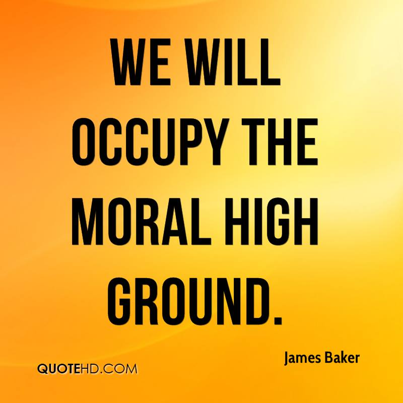 We will occupy the moral high ground.