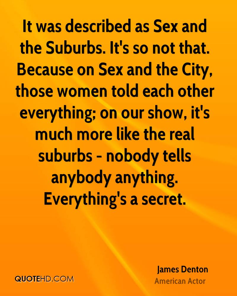 It was described as Sex and the Suburbs. It's so not that. Because on Sex and the City, those women told each other everything; on our show, it's much more like the real suburbs - nobody tells anybody anything. Everything's a secret.